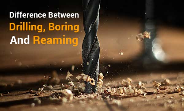 Difference Between Drilling, Boring, and Reaming